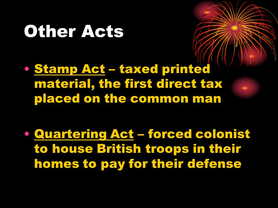 Other Acts Stamp Act – taxed printed material, the first direct tax placed on the common man Quartering Act – forced colonist to house British troops