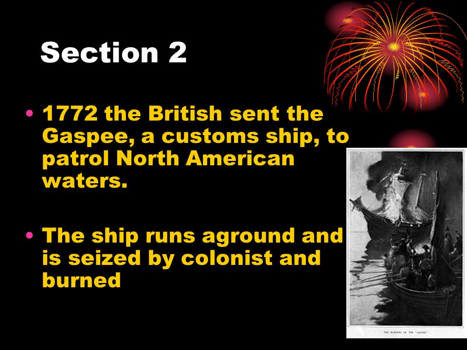 Section 2 1772 the British sent the Gaspee, a customs ship, to patrol North American waters. The ship runs aground and is seized by colonist and burne