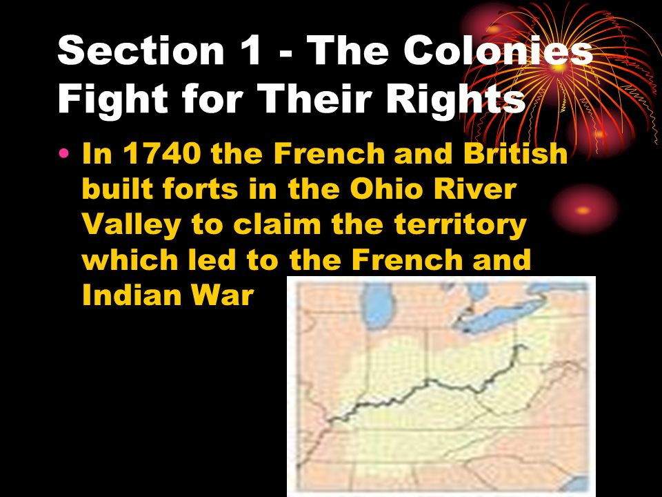 Section 1 - The Colonies Fight for Their Rights In 1740 the French and British built forts in the Ohio River Valley to claim the territory which led t