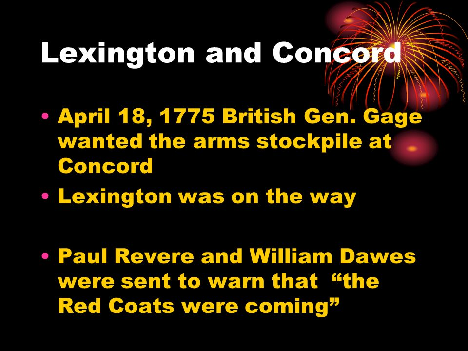 Lexington and Concord April 18, 1775 British Gen. Gage wanted the arms stockpile at Concord Lexington was on the way Paul Revere and William Dawes wer