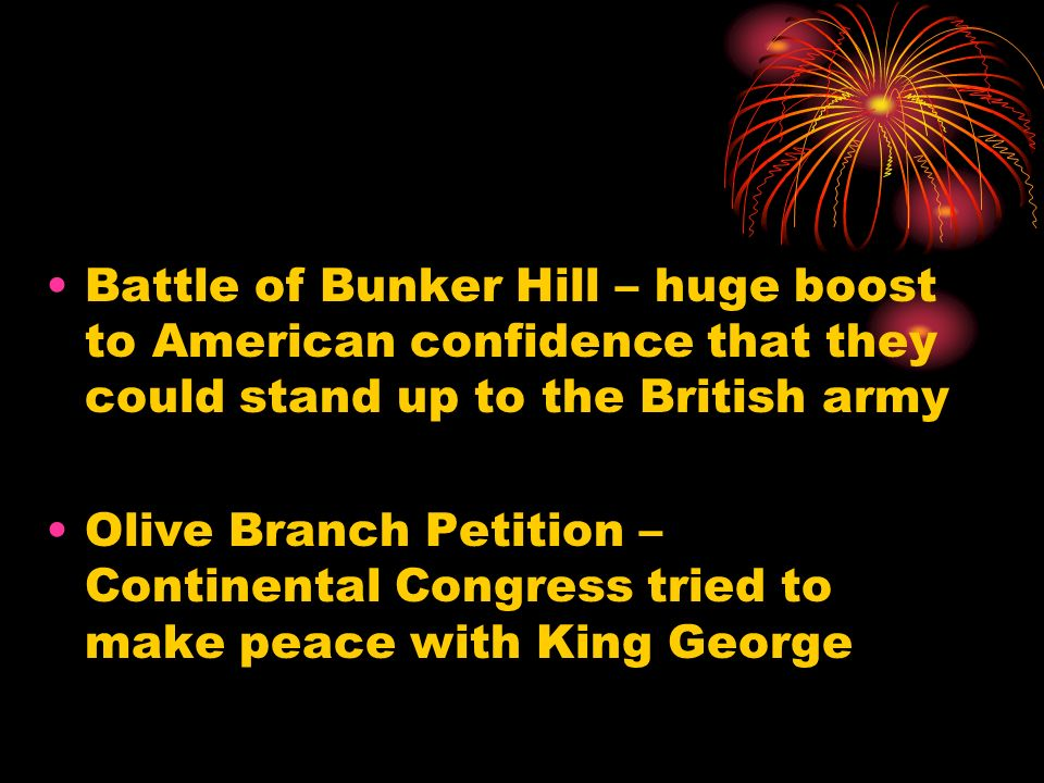 Battle of Bunker Hill – huge boost to American confidence that they could stand up to the British army Olive Branch Petition – Continental Congress tr