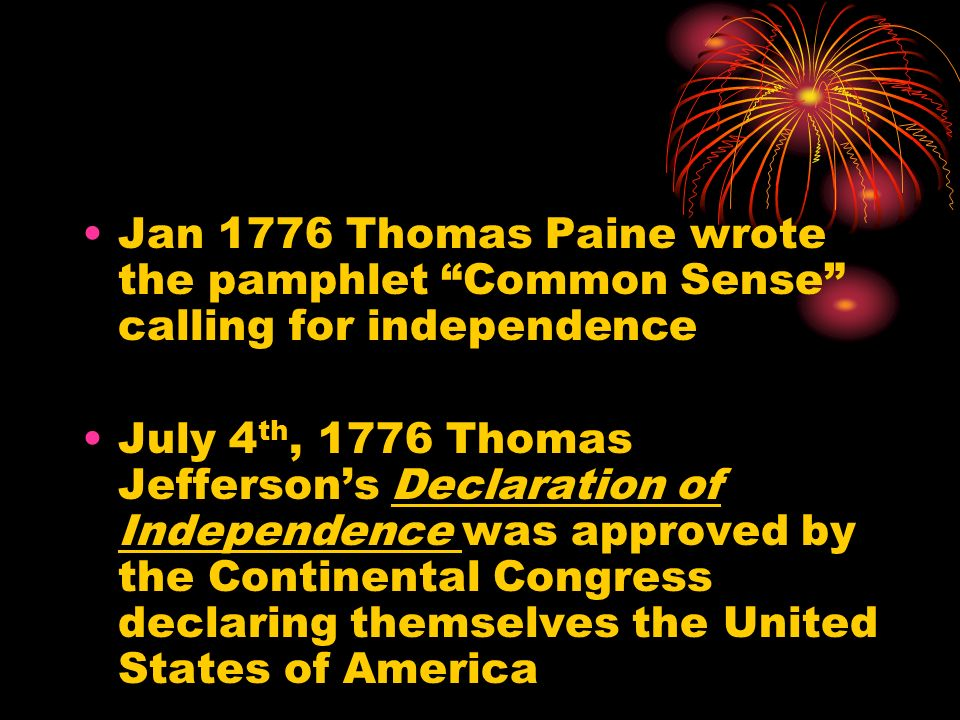Jan 1776 Thomas Paine wrote the pamphlet Common Sense calling for independence July 4 th, 1776 Thomas Jeffersons Declaration of Independence was appro