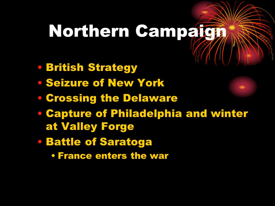 Northern Campaign British Strategy Seizure of New York Crossing the Delaware Capture of Philadelphia and winter at Valley Forge Battle of Saratoga Fra