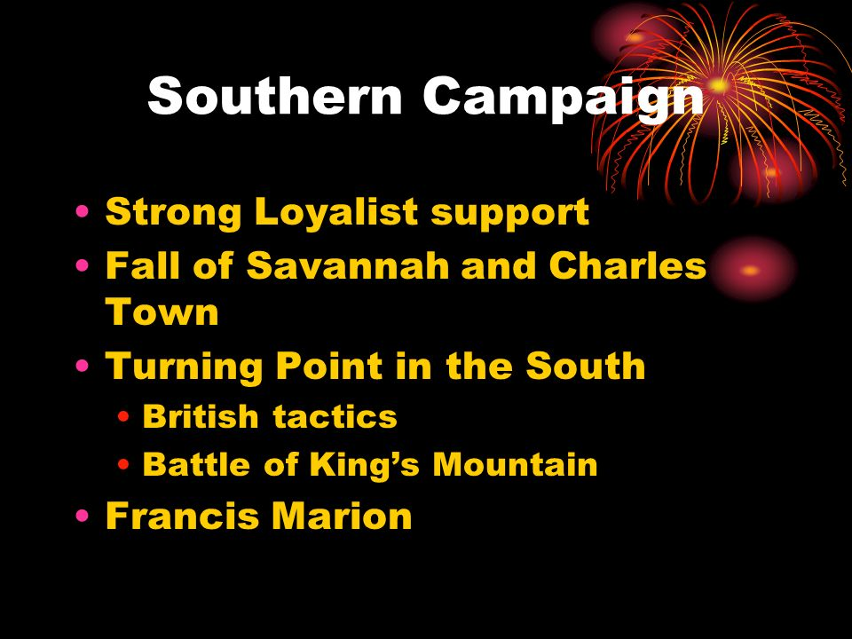 Southern Campaign Strong Loyalist support Fall of Savannah and Charles Town Turning Point in the South British tactics Battle of Kings Mountain Franci