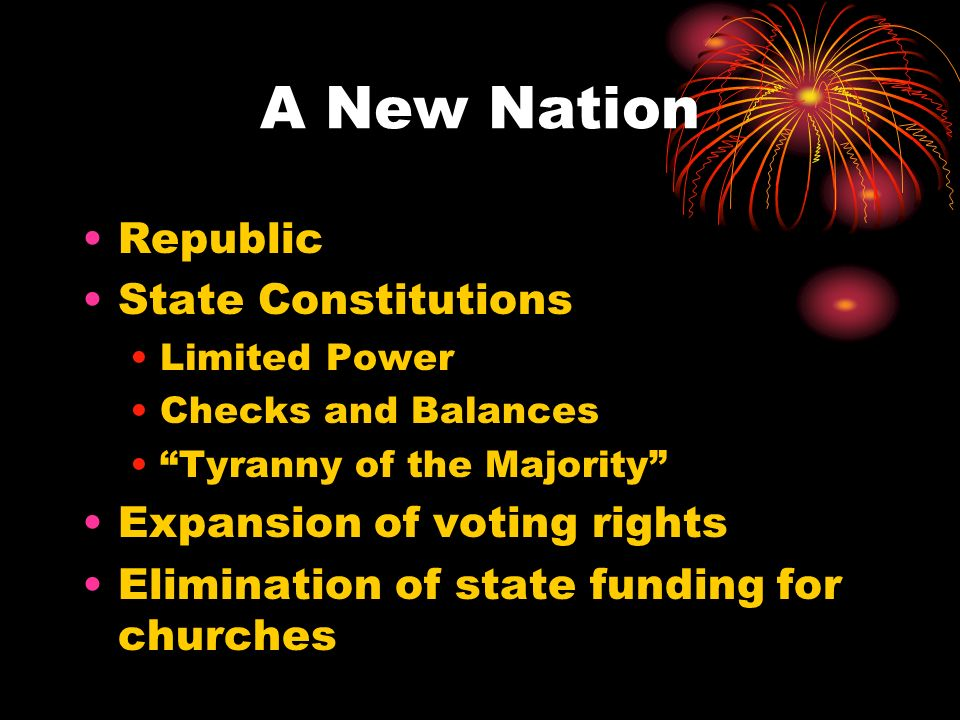 A New Nation Republic State Constitutions Limited Power Checks and Balances Tyranny of the Majority Expansion of voting rights Elimination of state fu