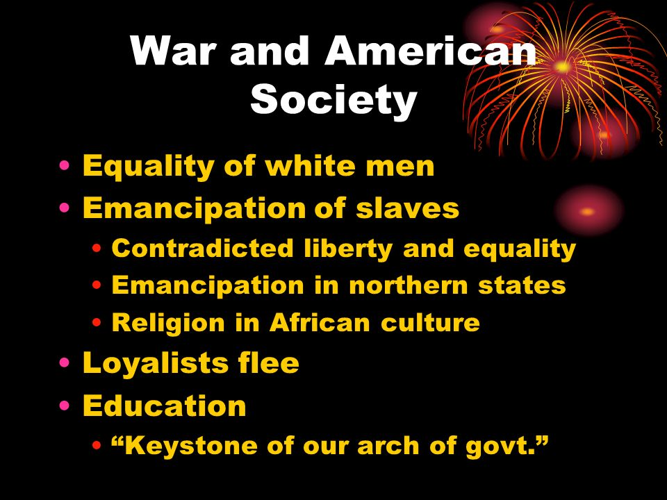 War and American Society Equality of white men Emancipation of slaves Contradicted liberty and equality Emancipation in northern states Religion in Af