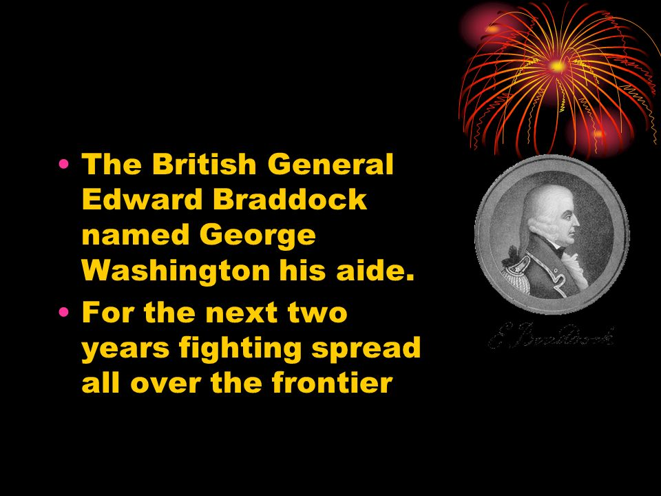 The British General Edward Braddock named George Washington his aide. For the next two years fighting spread all over the frontier