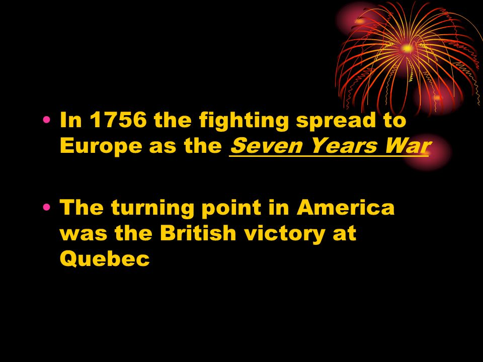 In 1756 the fighting spread to Europe as the Seven Years War The turning point in America was the British victory at Quebec
