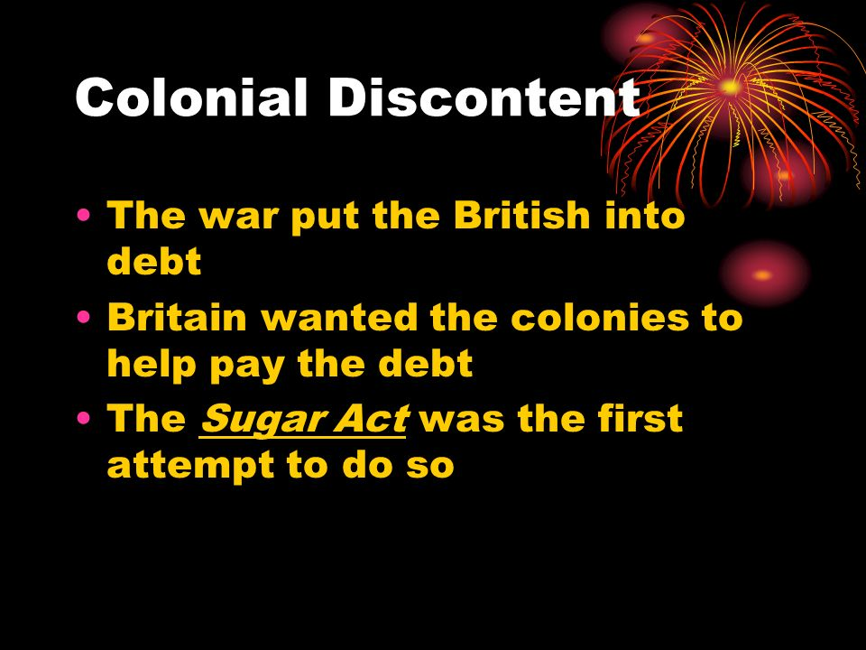 Colonial Discontent The war put the British into debt Britain wanted the colonies to help pay the debt The Sugar Act was the first attempt to do so