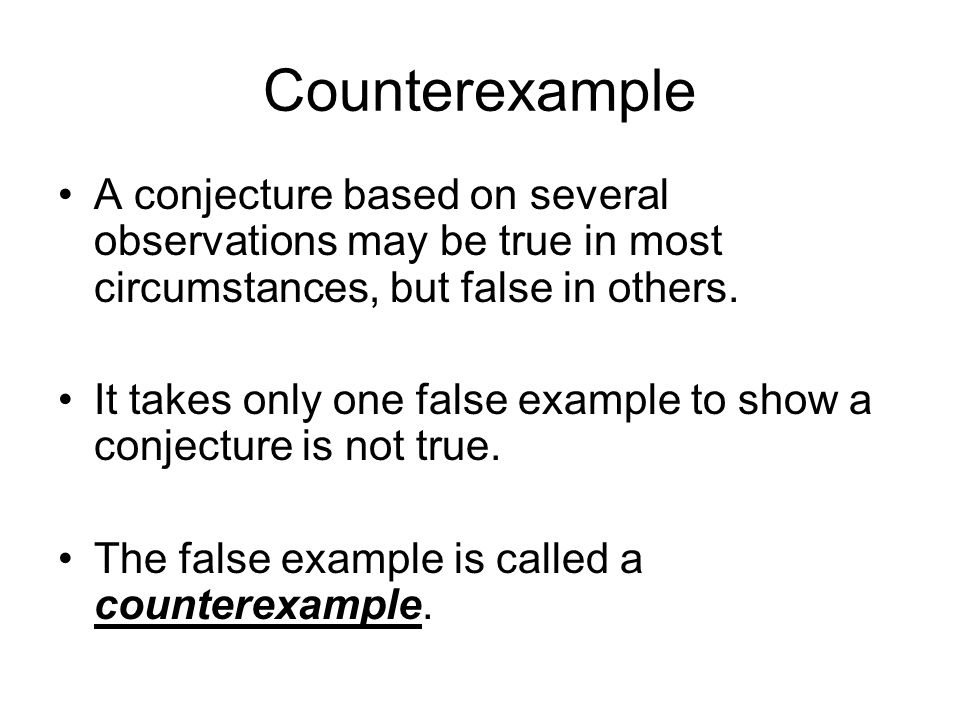 Counterexample A conjecture based on several observations may be true in most circumstances, but false in others. It takes only one false example to s