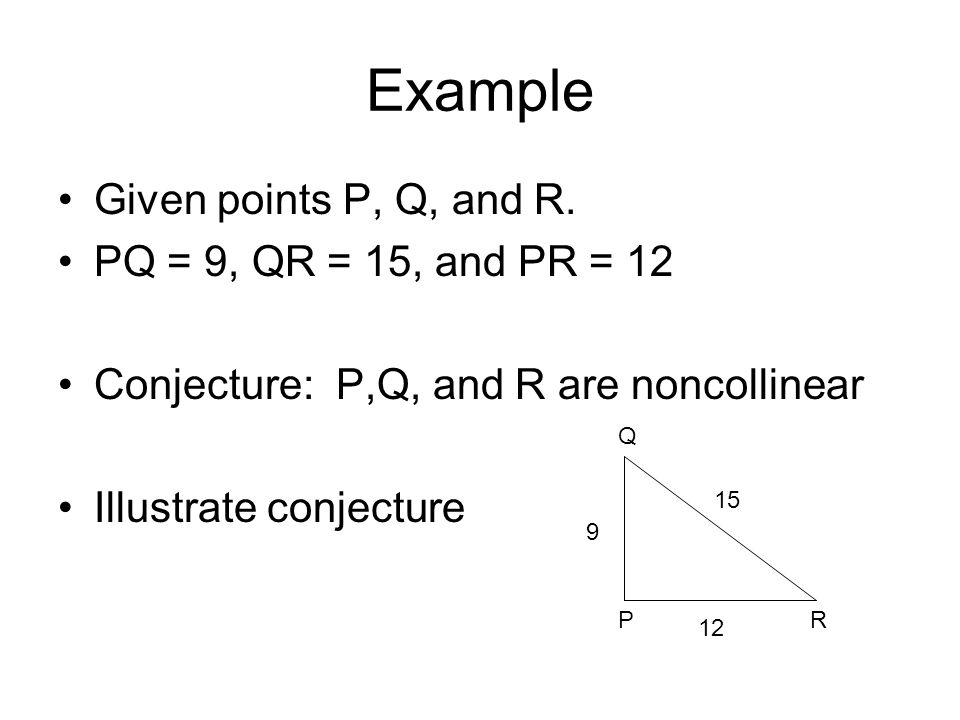 Example Given points P, Q, and R. PQ = 9, QR = 15, and PR = 12 Conjecture: P,Q, and R are noncollinear Illustrate conjecture 15 12 9 Q PR
