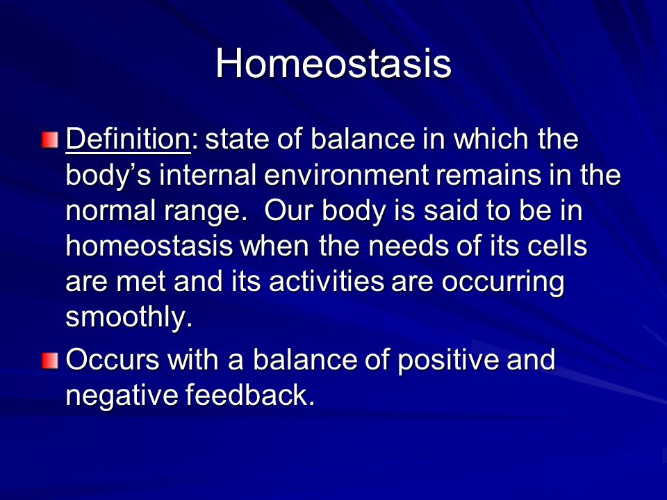 Homeostasis Definition: state of balance in which the bodys internal environment remains in the normal range. Our body is said to be in homeostasis wh