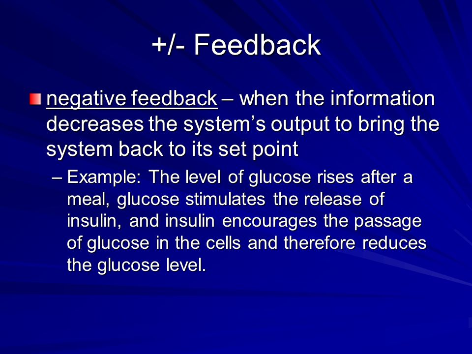 +/- Feedback negative feedback – when the information decreases the systems output to bring the system back to its set point –Example: The level of gl