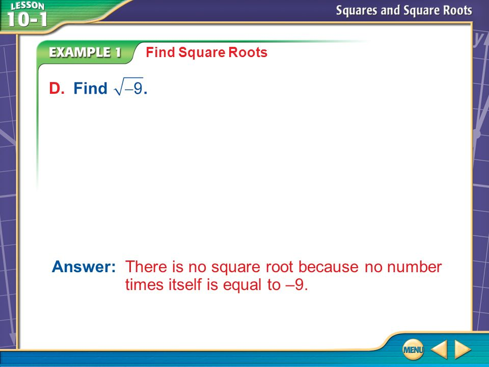 Example 1 D Find Square Roots Answer: There is no square root because no number times itself is equal to –9.