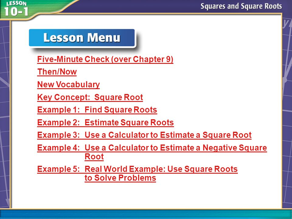 Lesson Menu Five-Minute Check (over Chapter 9) Then/Now New Vocabulary Key Concept: Square Root Example 1: Find Square Roots Example 2: Estimate Square Roots Example 3: Use a Calculator to Estimate a Square Root Example 4: Use a Calculator to Estimate a NegativeExample 4: Use a Calculator to Estimate a Negative Square RootSquare Root Example 5: Real World Example: Use Square Roots to Solve Problems