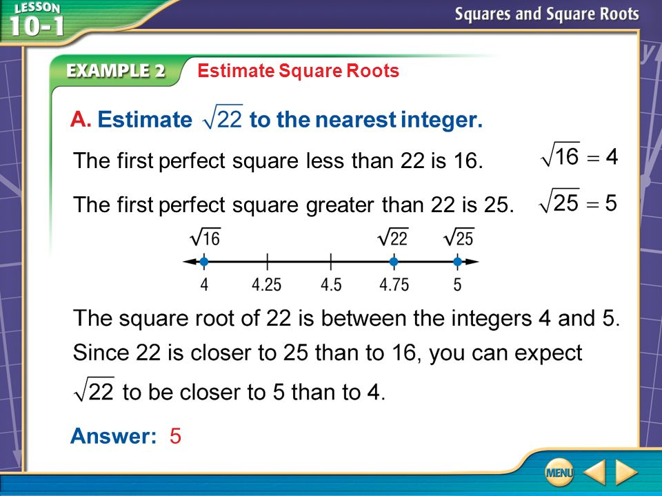 Example 2 A Estimate Square Roots Answer: 5 A. The first perfect square less than 22 is 16.