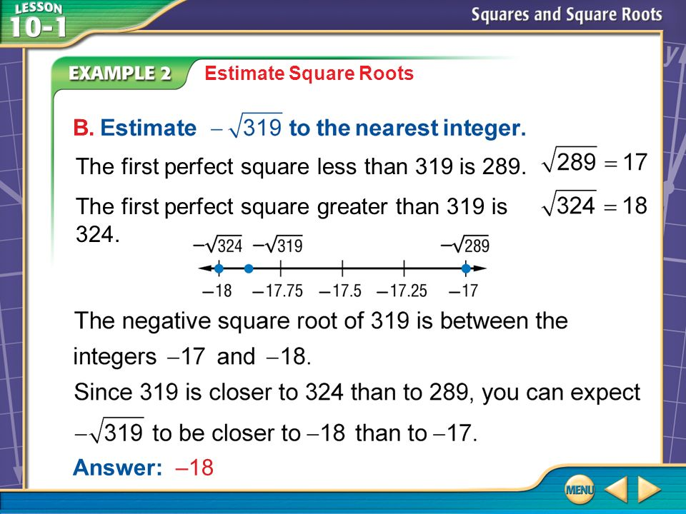 B. Example 2 B Estimate Square Roots Answer: –18 The first perfect square less than 319 is 289.