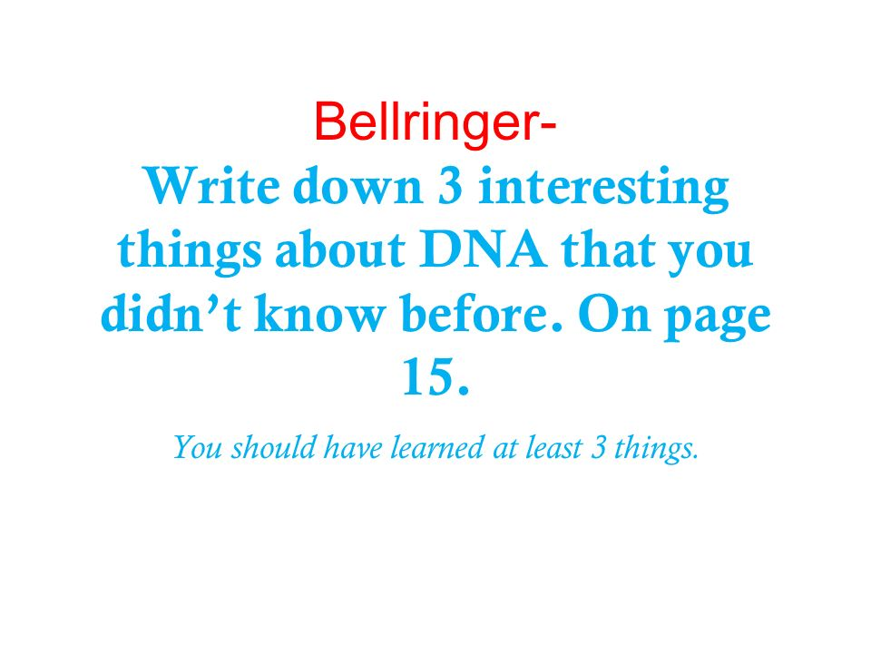 Bellringer- Write down 3 interesting things about DNA that you didnt know before. On page 15. You should have learned at least 3 things.