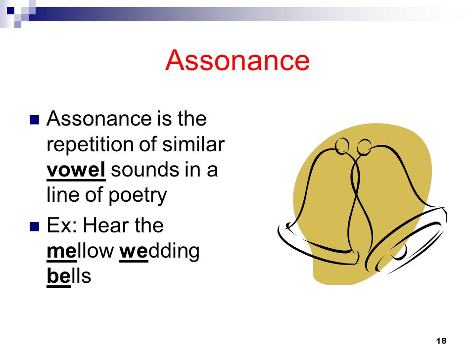 Assonance Assonance is the repetition of similar vowel sounds in a line of poetry Ex: Hear the mellow wedding bells 18