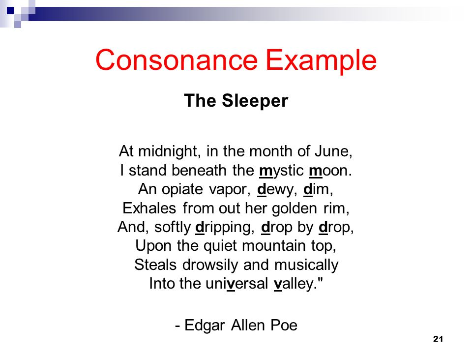 Consonance Example The Sleeper At midnight, in the month of June, I stand beneath the mystic moon. An opiate vapor, dewy, dim, Exhales from out her go