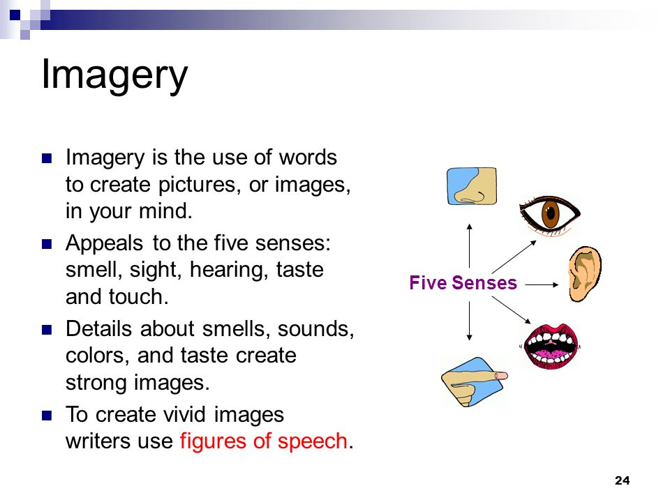 24 Imagery Five Senses Imagery is the use of words to create pictures, or images, in your mind. Appeals to the five senses: smell, sight, hearing, tas