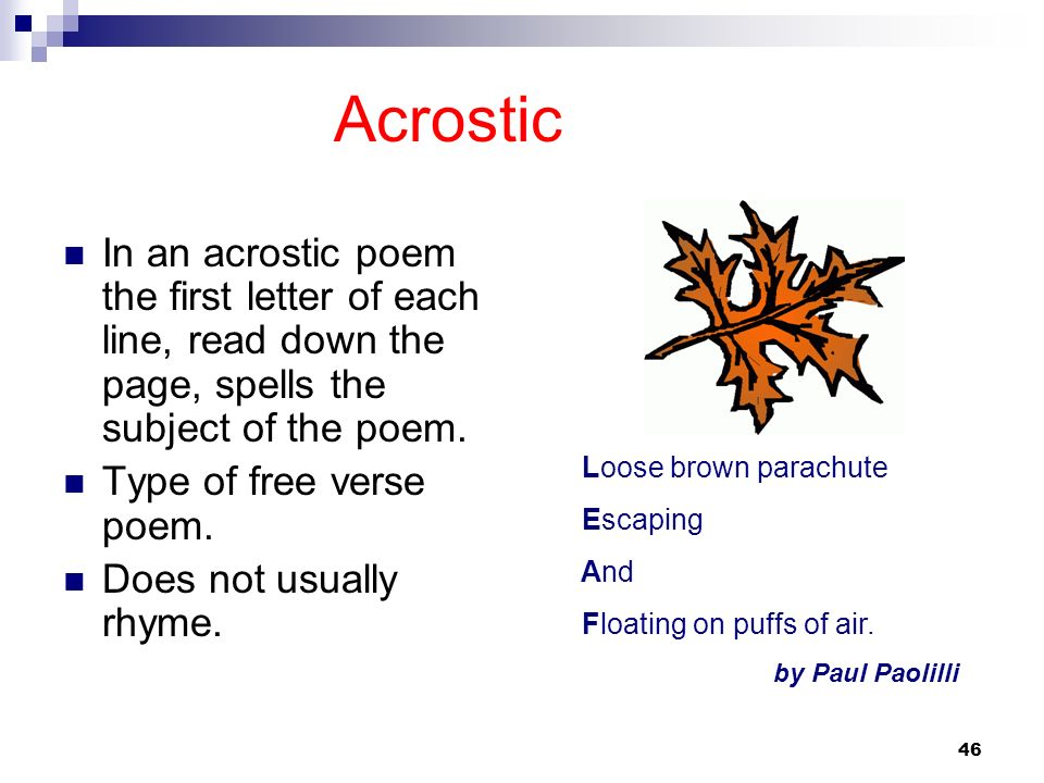 46 Acrostic In an acrostic poem the first letter of each line, read down the page, spells the subject of the poem. Type of free verse poem. Does not u