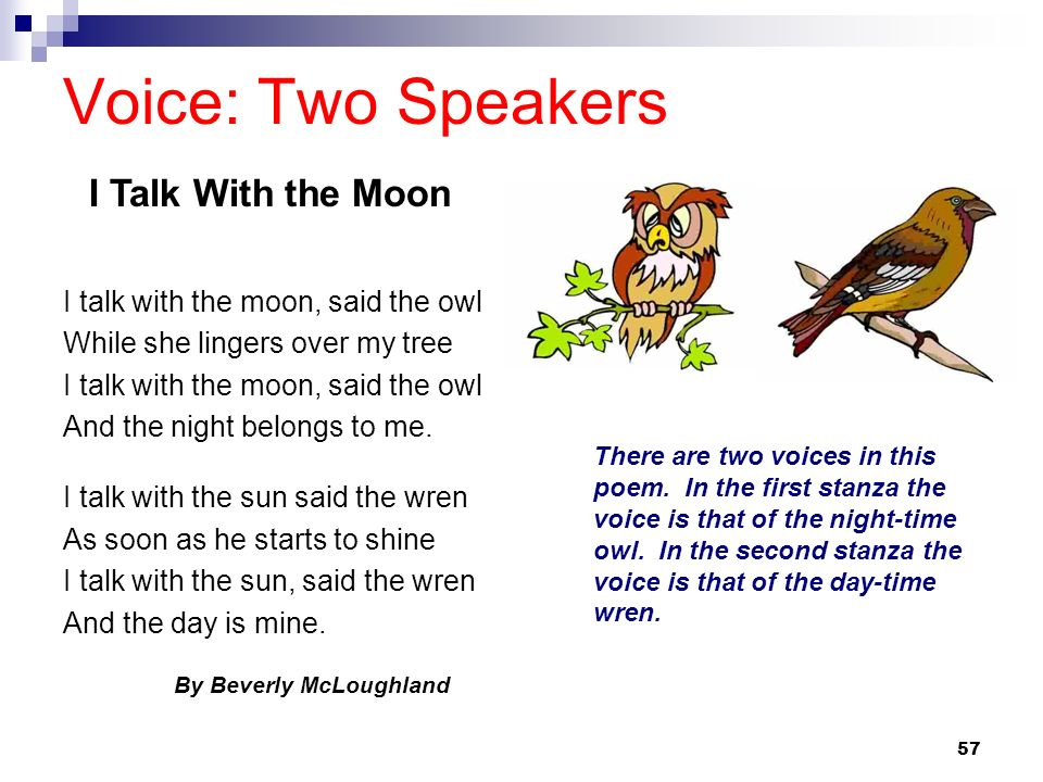 57 Voice: Two Speakers I talk with the moon, said the owl While she lingers over my tree I talk with the moon, said the owl And the night belongs to m