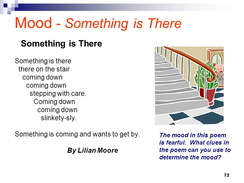 72 Mood - Something is There Something is there there on the stair coming down stepping with care. Coming down coming down slinkety-sly. Something is