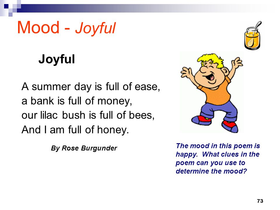 73 Mood - Joyful A summer day is full of ease, a bank is full of money, our lilac bush is full of bees, And I am full of honey. By Rose Burgunder The