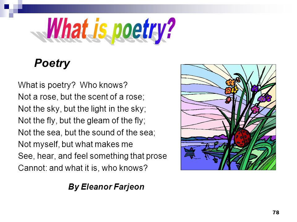 78 Poetry What is poetry? Who knows? Not a rose, but the scent of a rose; Not the sky, but the light in the sky; Not the fly, but the gleam of the fly