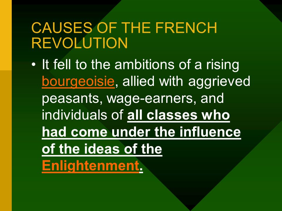 CAUSES OF THE FRENCH REVOLUTION It fell to the ambitions of a rising bourgeoisie, allied with aggrieved peasants, wage-earners, and individuals of all