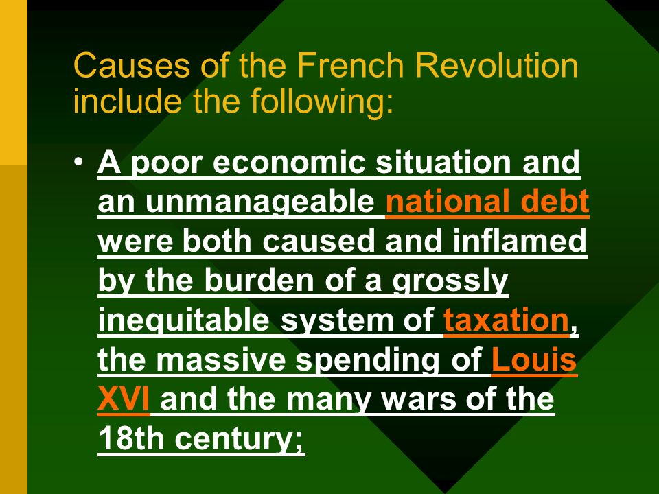Causes of the French Revolution include the following: A poor economic situation and an unmanageable national debt were both caused and inflamed by th