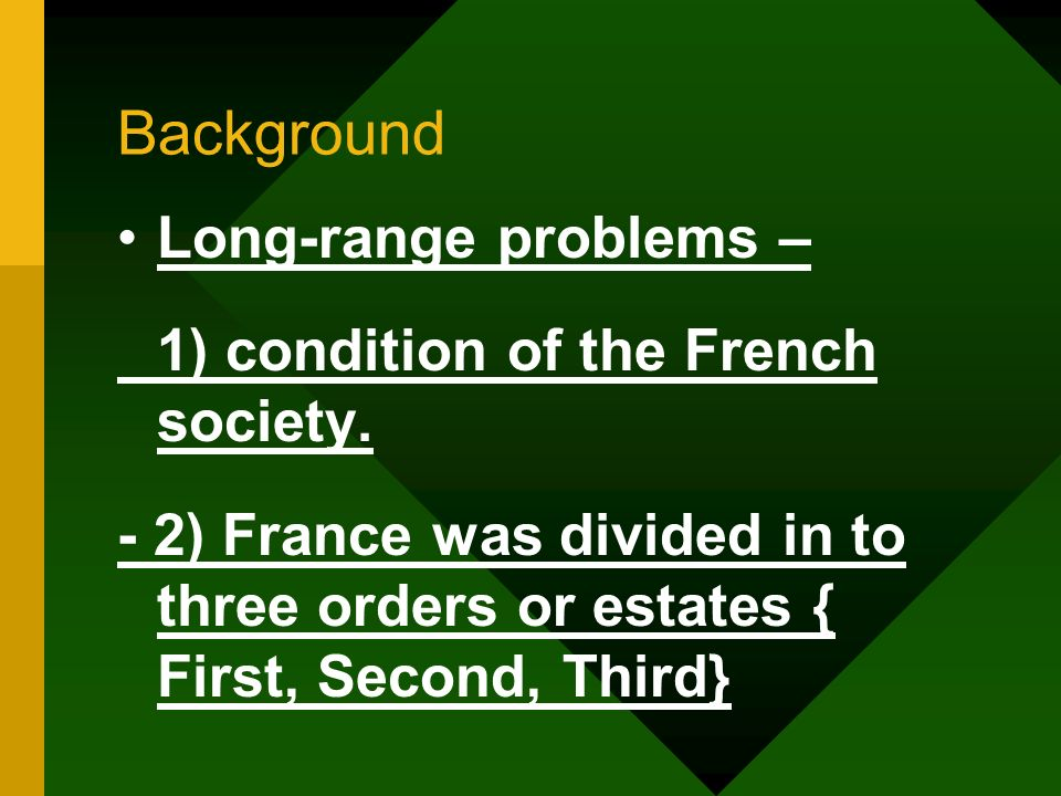 Background Long-range problems – 1) condition of the French society. - 2) France was divided in to three orders or estates { First, Second, Third}