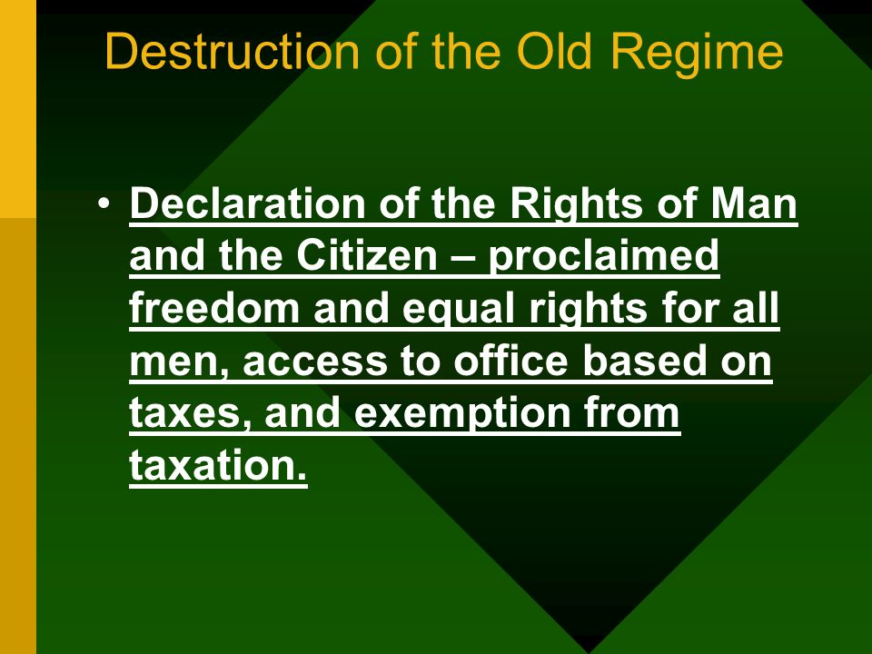 Destruction of the Old Regime Declaration of the Rights of Man and the Citizen – proclaimed freedom and equal rights for all men, access to office bas