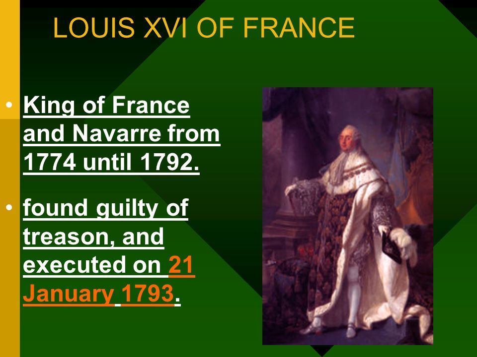 LOUIS XVI OF FRANCE King of France and Navarre from 1774 until 1792. found guilty of treason, and executed on 21 January 1793.21 January1793