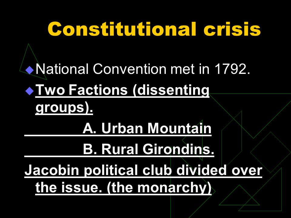 Constitutional crisis National Convention met in 1792. Two Factions (dissenting groups). A. Urban Mountain B. Rural Girondins. Jacobin political club