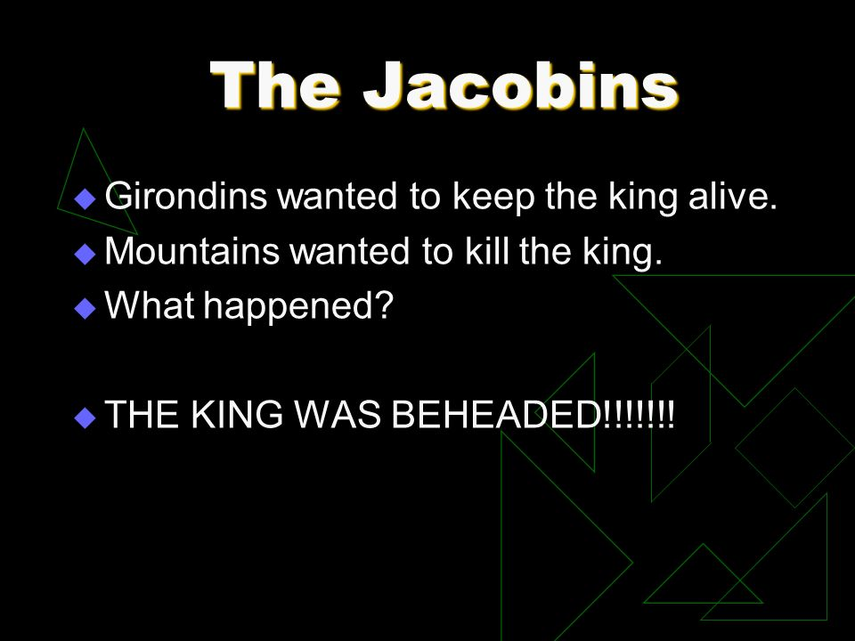 The Jacobins Girondins wanted to keep the king alive. Mountains wanted to kill the king. What happened? THE KING WAS BEHEADED!!!!!!!