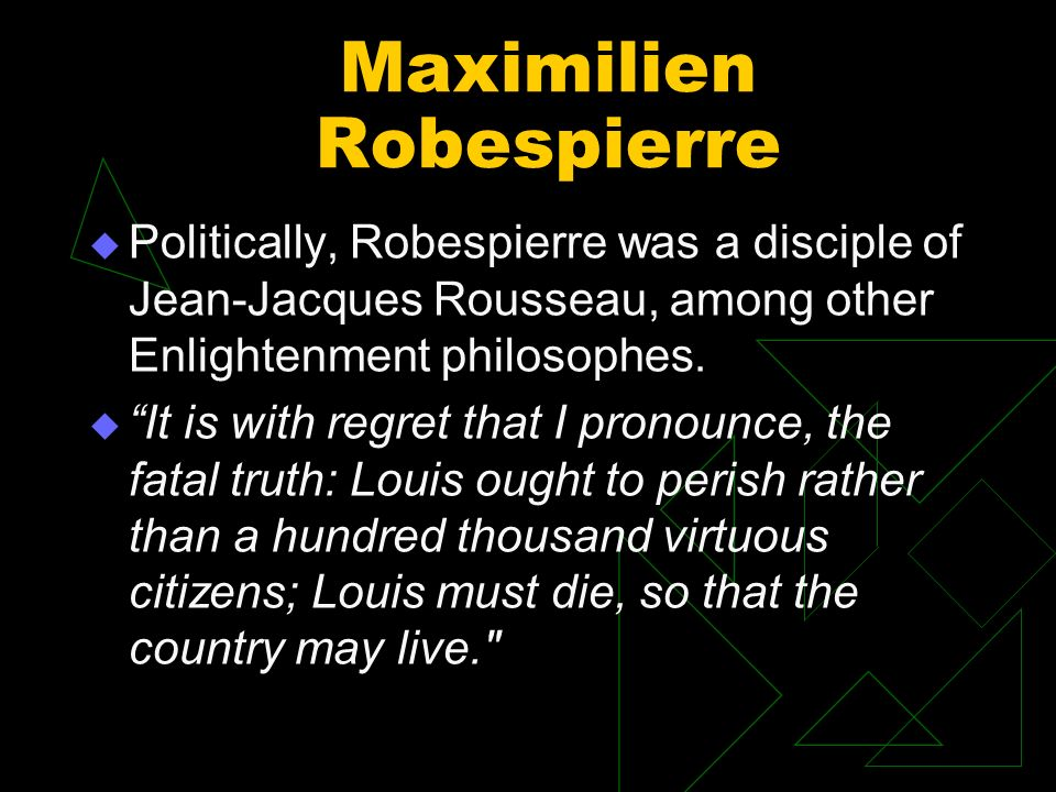 Maximilien Robespierre Politically, Robespierre was a disciple of Jean-Jacques Rousseau, among other Enlightenment philosophes. It is with regret that