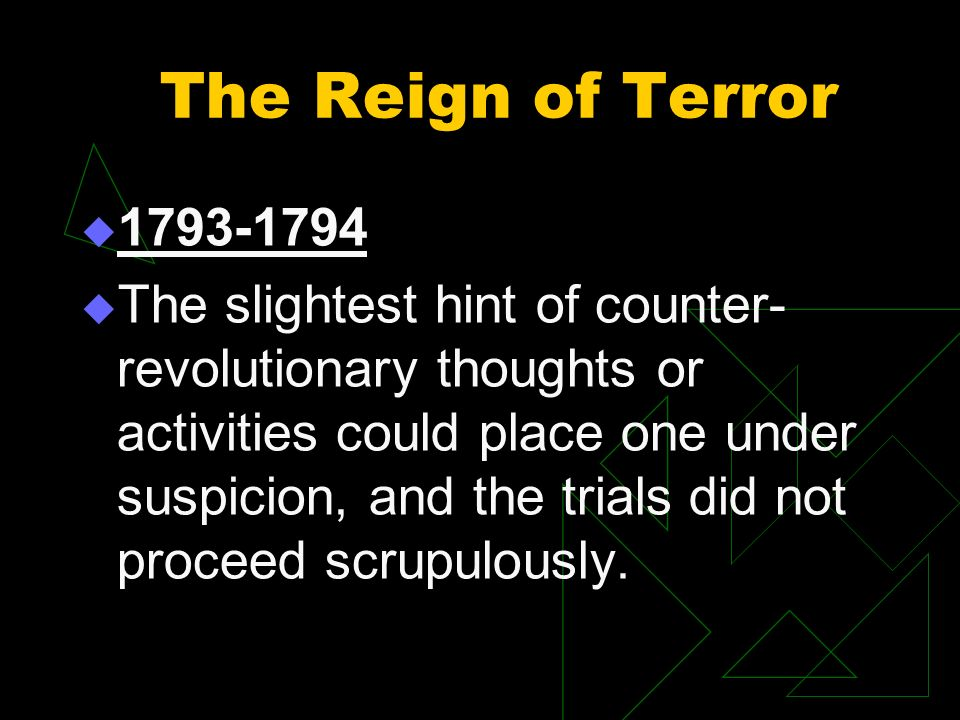 The Reign of Terror 1793-1794 The slightest hint of counter- revolutionary thoughts or activities could place one under suspicion, and the trials did not proceed scrupulously.