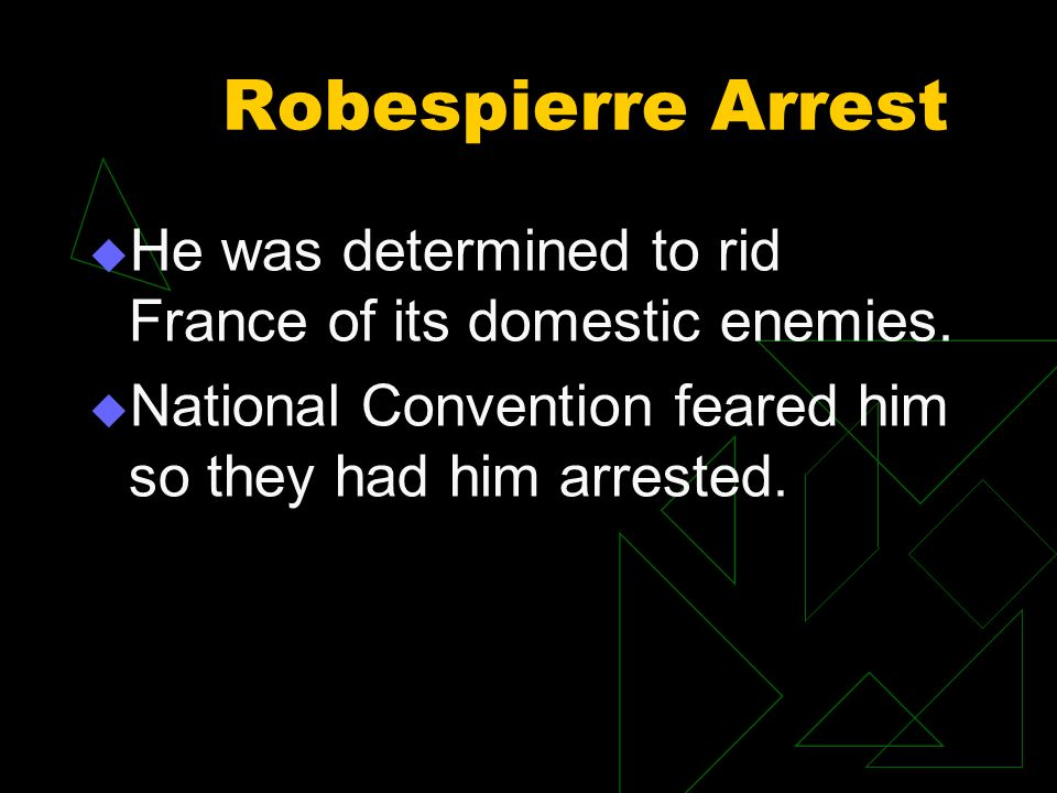 Robespierre Arrest He was determined to rid France of its domestic enemies. National Convention feared him so they had him arrested.