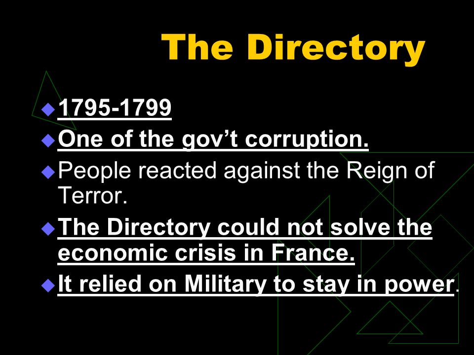 The Directory 1795-1799 One of the govt corruption. People reacted against the Reign of Terror. The Directory could not solve the economic crisis in F