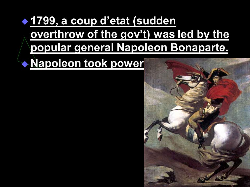 1799, a coup detat (sudden overthrow of the govt) was led by the popular general Napoleon Bonaparte. Napoleon took power.