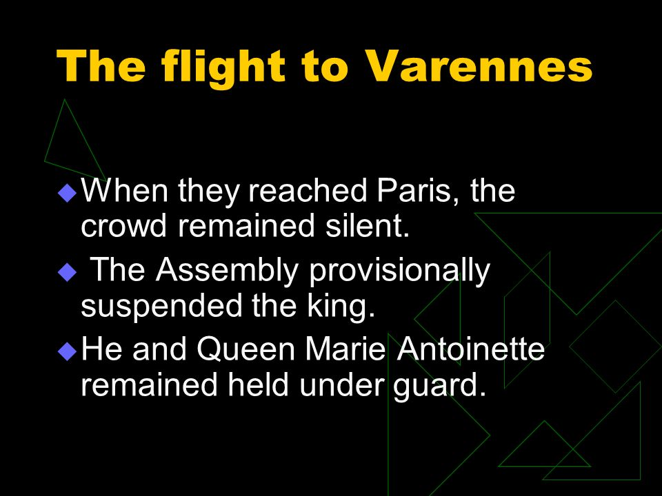 The flight to Varennes When they reached Paris, the crowd remained silent. The Assembly provisionally suspended the king. He and Queen Marie Antoinett