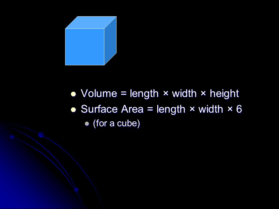 Volume = length × width × height Volume = length × width × height Surface Area = length × width × 6 Surface Area = length × width × 6 (for a cube)
