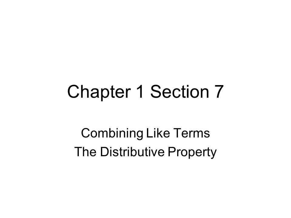 Chapter 1 Section 7 Combining Like Terms The Distributive Property