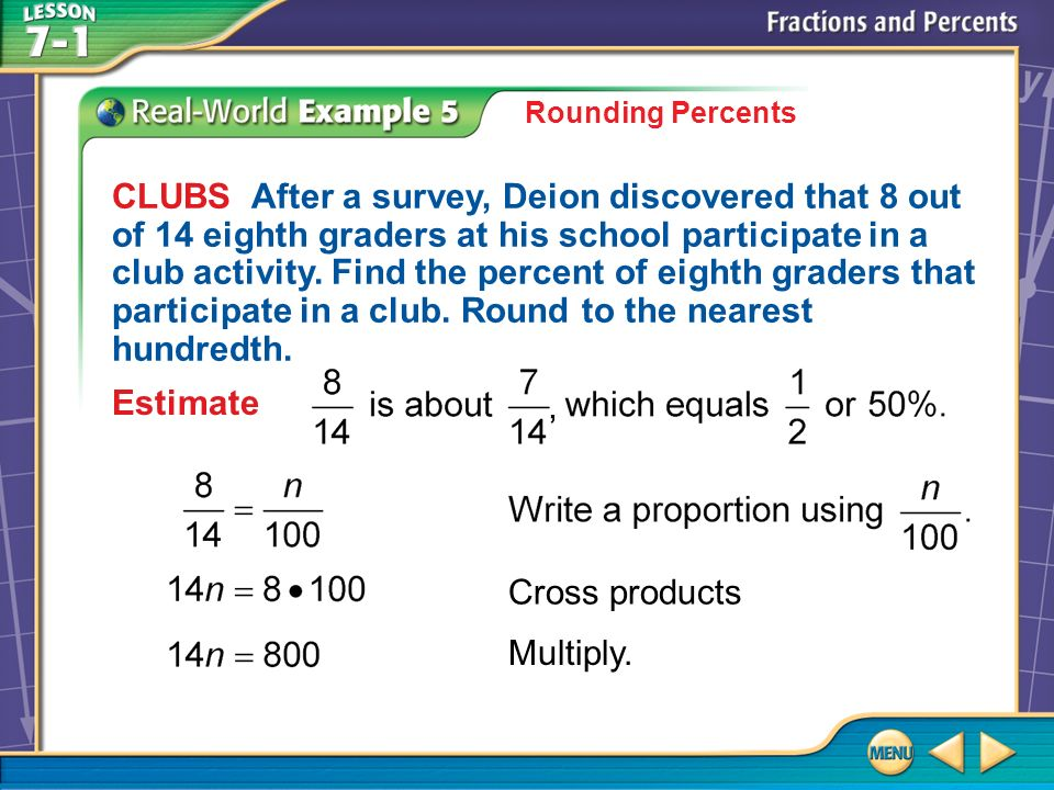 Example 5 Rounding Percents CLUBS After a survey, Deion discovered that 8 out of 14 eighth graders at his school participate in a club activity.