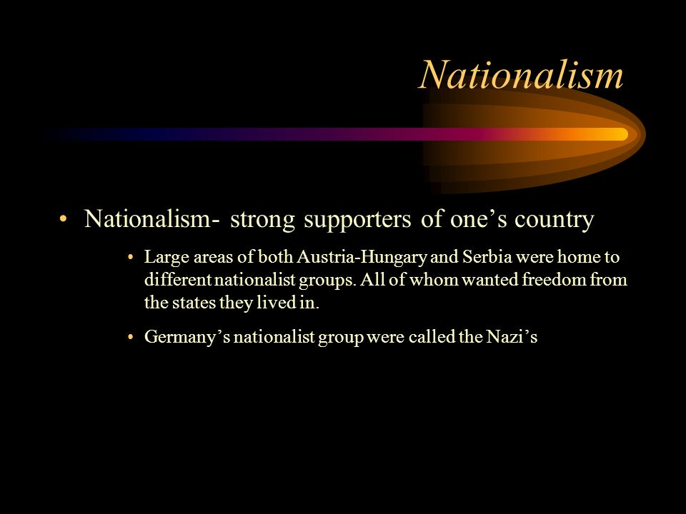 Nationalism Nationalism- strong supporters of ones country Large areas of both Austria-Hungary and Serbia were home to different nationalist groups. A
