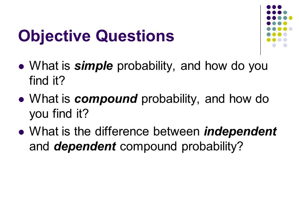 Objective Questions What is simple probability, and how do you find it? What is compound probability, and how do you find it? What is the difference b