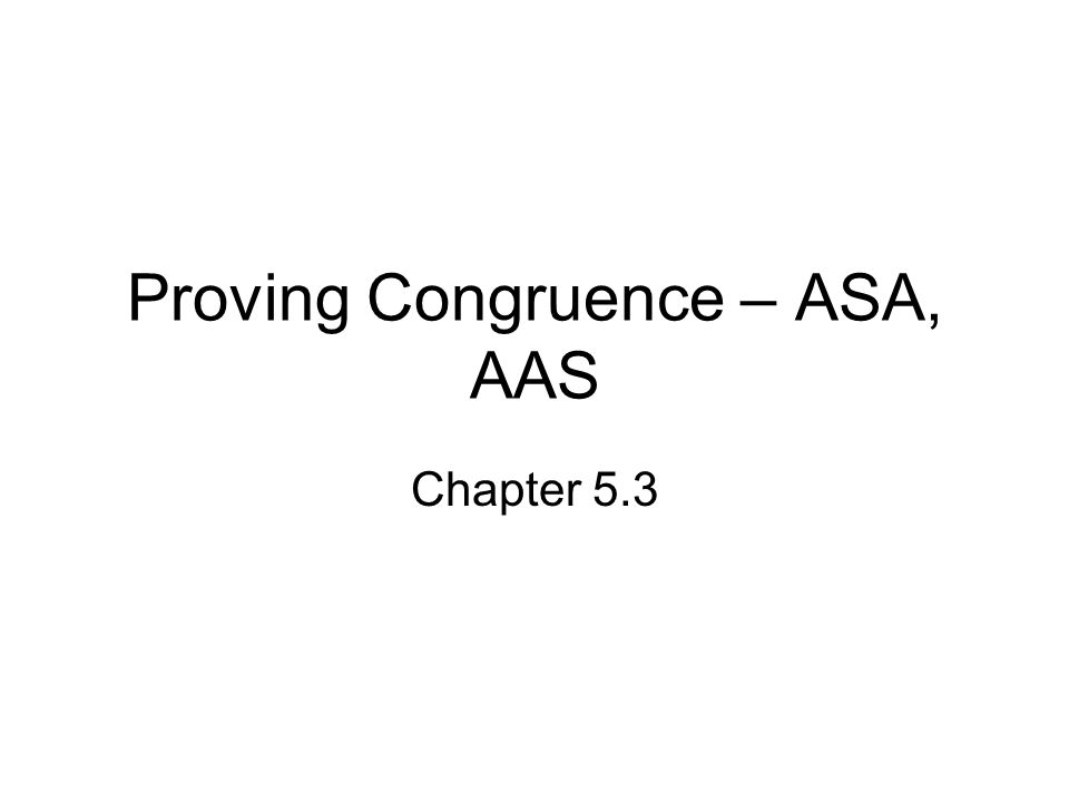 Proving Congruence – ASA, AAS Chapter 5.3