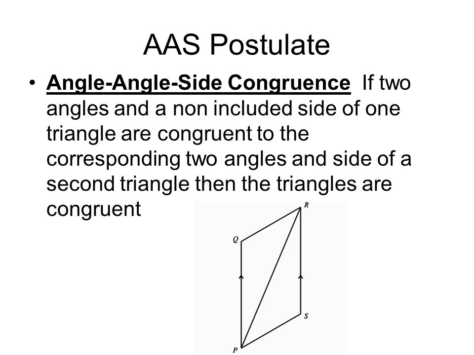 AAS Postulate Angle-Angle-Side Congruence If two angles and a non included side of one triangle are congruent to the corresponding two angles and side